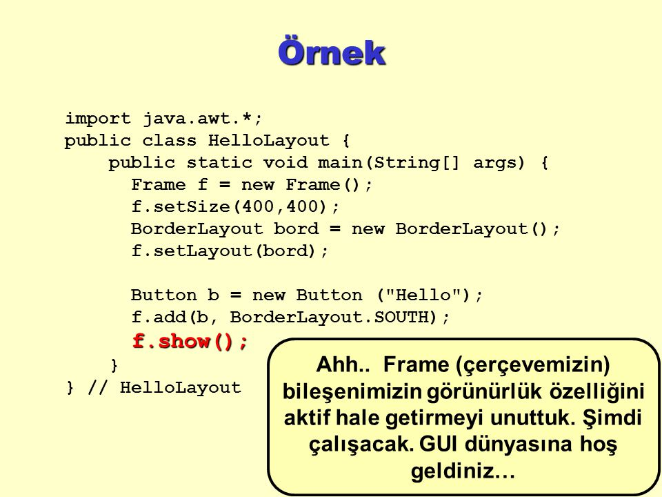 Örnek import java.awt.*; public class HelloLayout { public static void main(String[] args) { Frame f = new Frame();